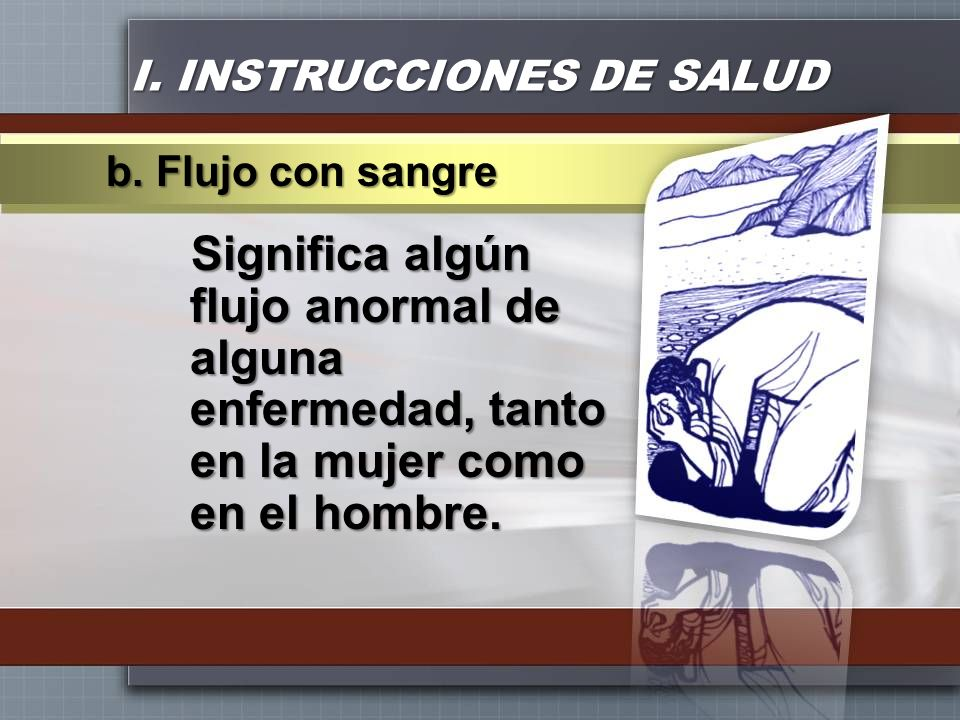 I. INSTRUCCIONES DE SALUD Significa algún flujo anormal de alguna enfermedad, tanto en la mujer como en el hombre. b. Flujo con sangre