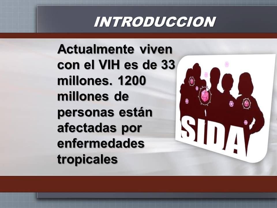 INTRODUCCION Actualmente viven con el VIH es de 33 millones. 1200 millones de personas están afectadas por enfermedades tropicales