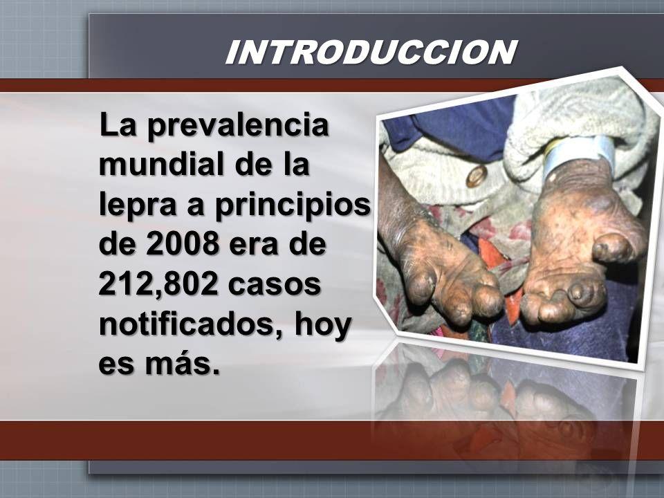 La prevalencia mundial de la lepra a principios de 2008 era de 212,802 casos notificados, hoy es más. INTRODUCCION