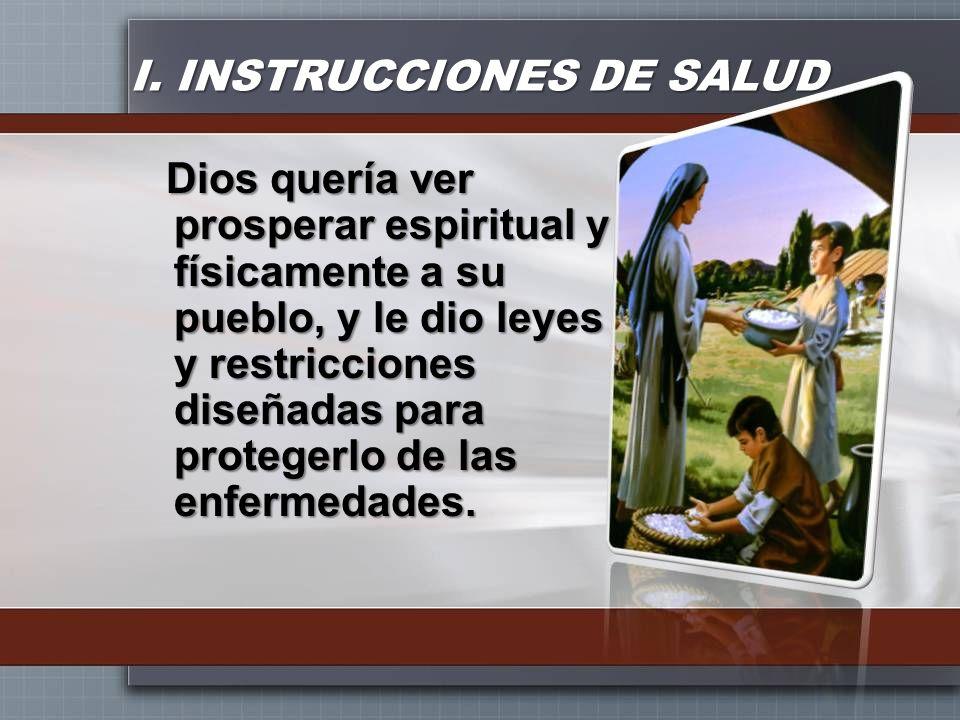 I. INSTRUCCIONES DE SALUD Dios quería ver prosperar espiritual y físicamente a su pueblo, y le dio leyes y restricciones diseñadas para protegerlo de