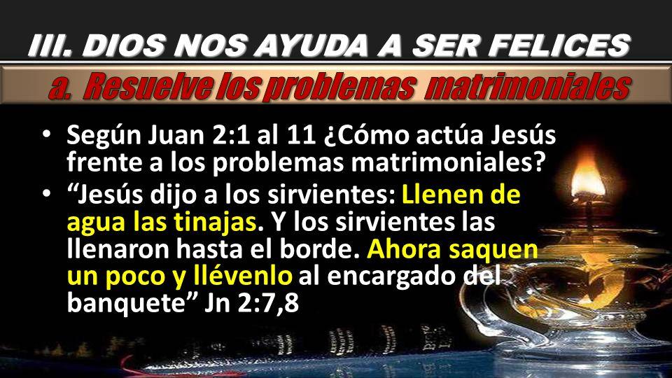 III. DIOS NOS AYUDA A SER FELICES Según Juan 2:1 al 11 ¿Cómo actúa Jesús frente a los problemas matrimoniales? Jesús dijo a los sirvientes: Llenen de