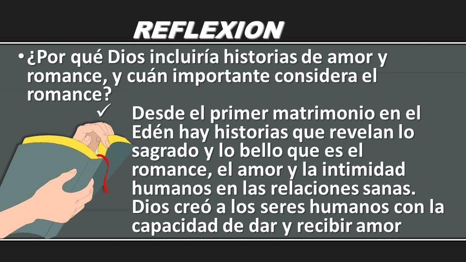 REFLEXION ¿Por qué Dios incluiría historias de amor y romance, y cuán importante considera el romance? ¿Por qué Dios incluiría historias de amor y rom