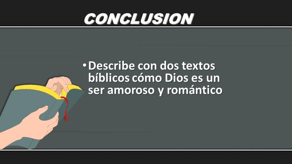 CONCLUSION Describe con dos textos bíblicos cómo Dios es un ser amoroso y romántico Describe con dos textos bíblicos cómo Dios es un ser amoroso y rom