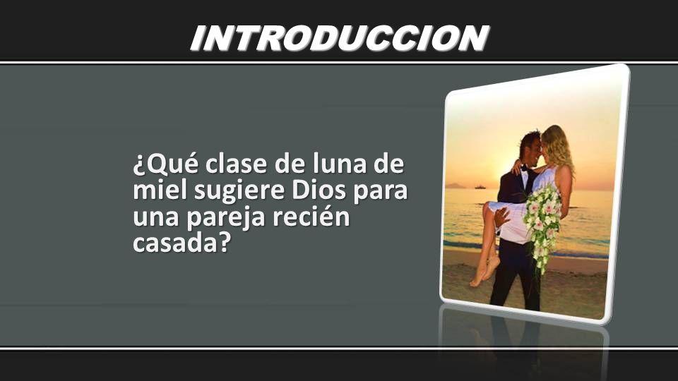 ¿Qué clase de luna de miel sugiere Dios para una pareja recién casada? INTRODUCCION