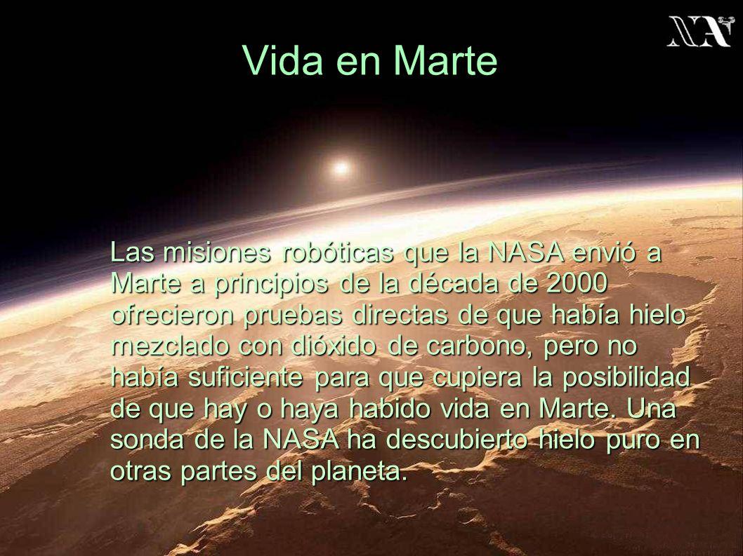 Vida en Marte Las misiones robóticas que la NASA envió a Marte a principios de la década de 2000 ofrecieron pruebas directas de que había hielo mezclado con dióxido de carbono, pero no había suficiente para que cupiera la posibilidad de que hay o haya habido vida en Marte.