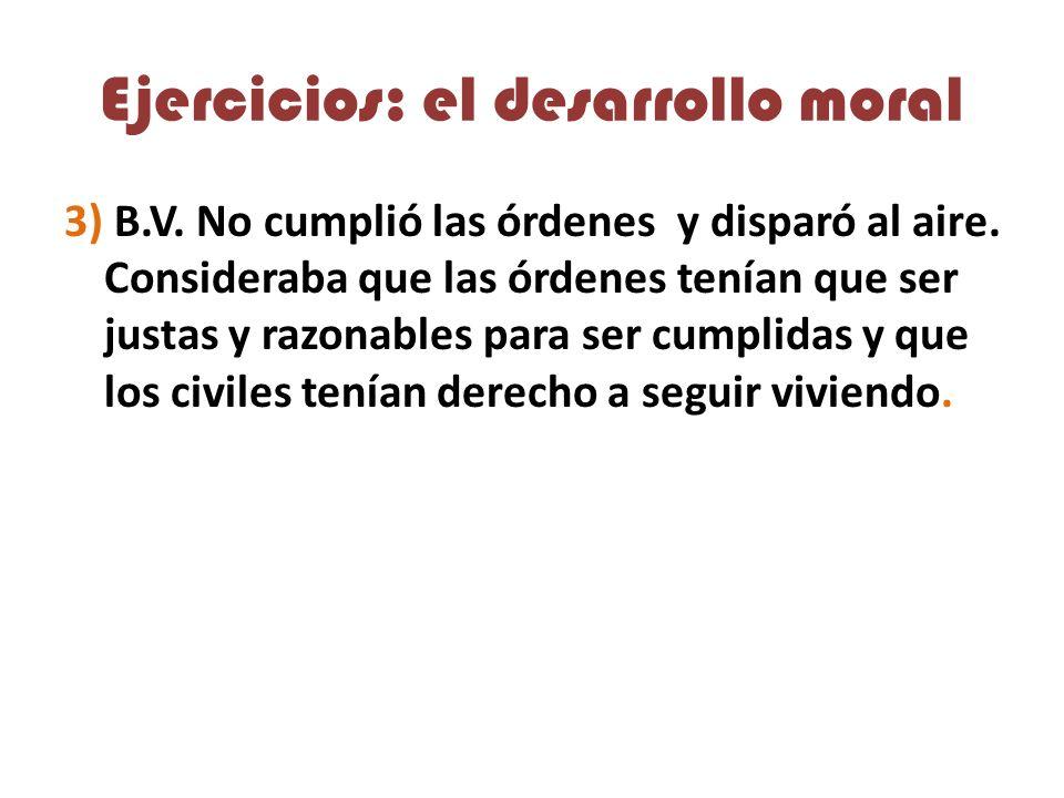 Ejercicios: el desarrollo moral 3) B.V.No cumplió las órdenes y disparó al aire.