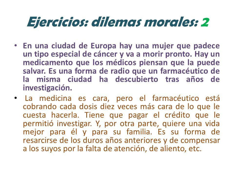 Ejercicios: dilemas morales: 2 En una ciudad de Europa hay una mujer que padece un tipo especial de cáncer y va a morir pronto.