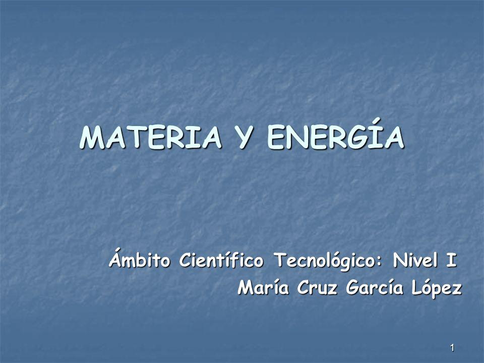 1 MATERIA Y ENERGÍA Ámbito Científico Tecnológico: Nivel I María Cruz García López