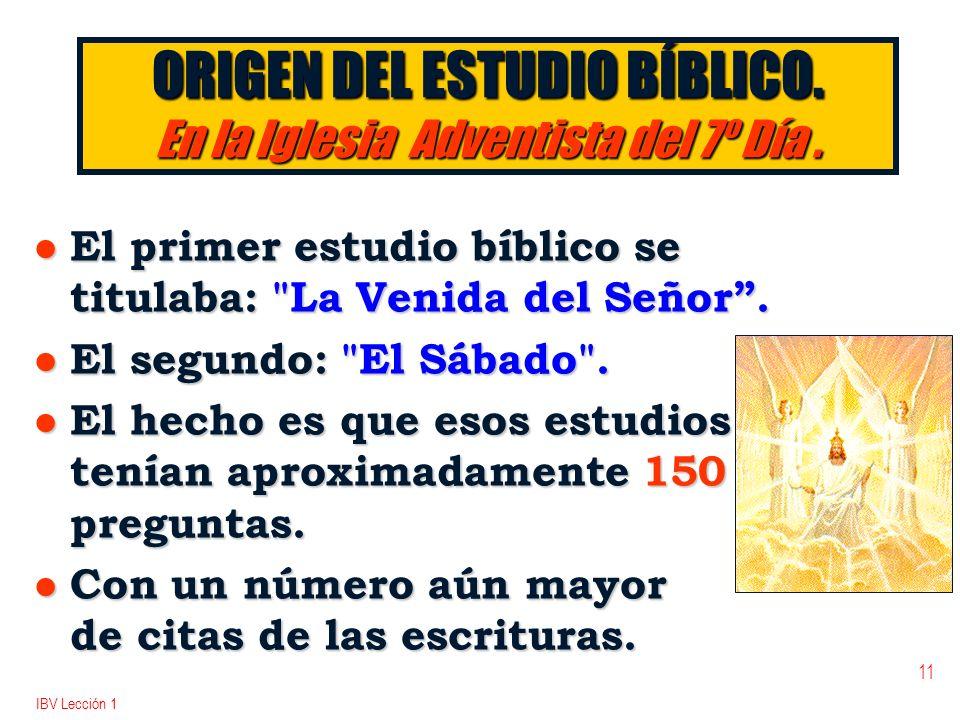 IBV Lección 1 11 ORIGEN DEL ESTUDIO BÍBLICO. En la Iglesia Adventista del 7º Día. l El primer estudio bíblico se titulaba:
