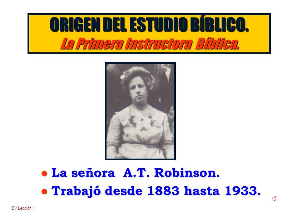 IBV Lección 1 12 ORIGEN DEL ESTUDIO BÍBLICO. La Primera Instructora Bíblica. l La señora A.T. Robinson. l Trabajó desde 1883 hasta 1933.