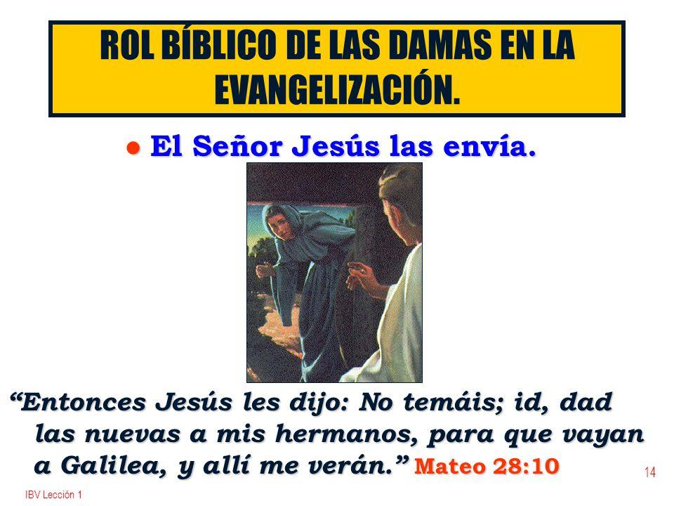 IBV Lección 1 14 ROL BÍBLICO DE LAS DAMAS EN LA EVANGELIZACIÓN. l El Señor Jesús las envía. Entonces Jesús les dijo: No temáis; id, dad las nuevas a m
