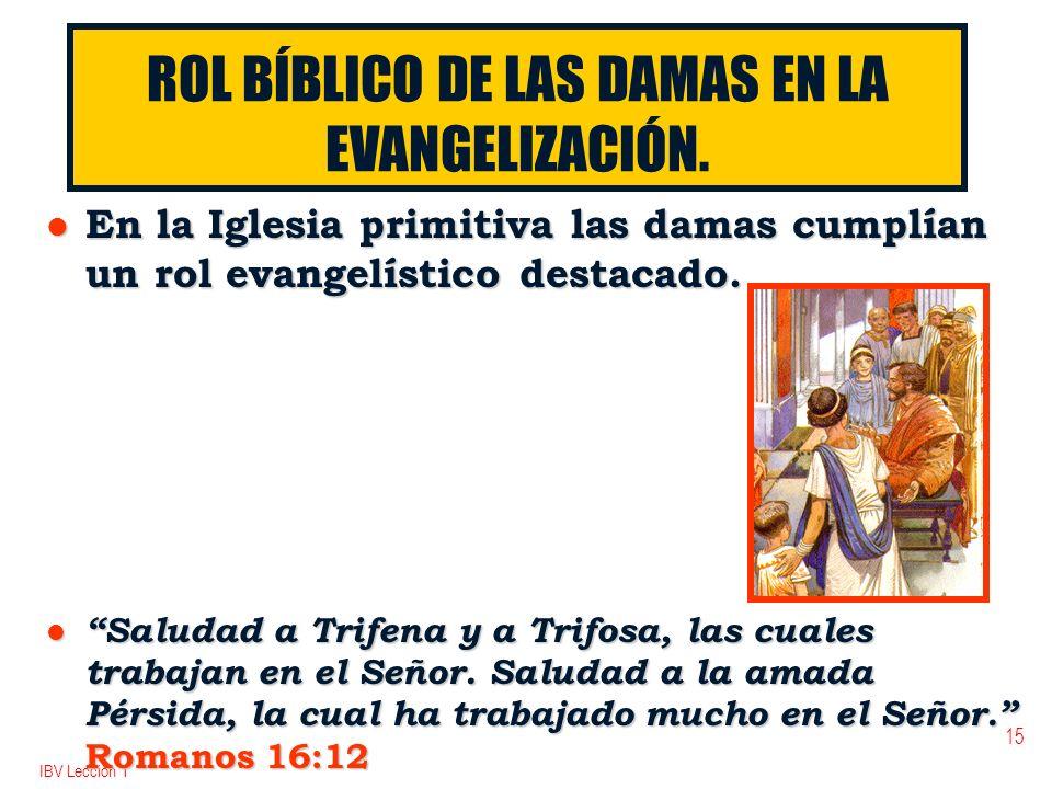 IBV Lección 1 15 ROL BÍBLICO DE LAS DAMAS EN LA EVANGELIZACIÓN. l En la Iglesia primitiva las damas cumplían un rol evangelístico destacado. l Saludad