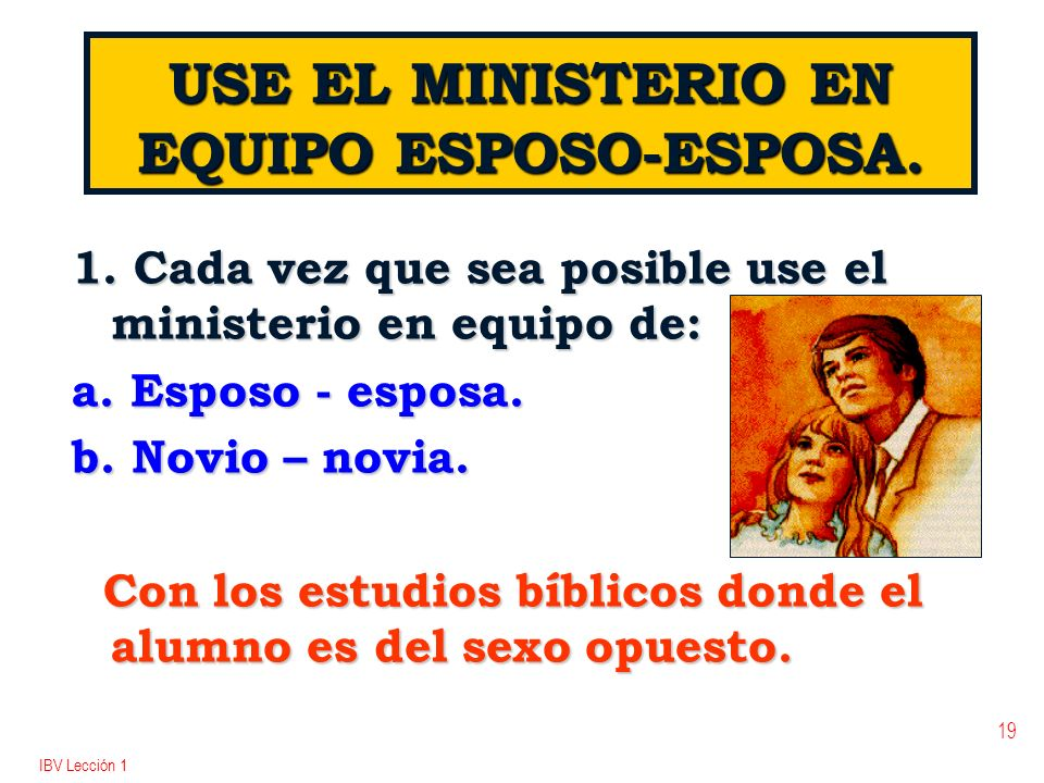 IBV Lección 1 19 USE EL MINISTERIO EN EQUIPO ESPOSO-ESPOSA. 1. Cada vez que sea posible use el ministerio en equipo de: a. Esposo - esposa. b. Novio –
