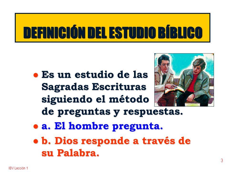 IBV Lección 1 3 DEFINICIÓN DEL ESTUDIO BÍBLICO l Es un estudio de las Sagradas Escrituras siguiendo el método de preguntas y respuestas. l a. El hombr