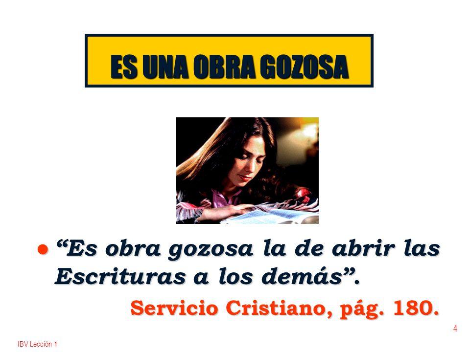 IBV Lección 1 4 ES UNA OBRA GOZOSA l Es obra gozosa la de abrir las Escrituras a los demás. Servicio Cristiano, pág. 180.