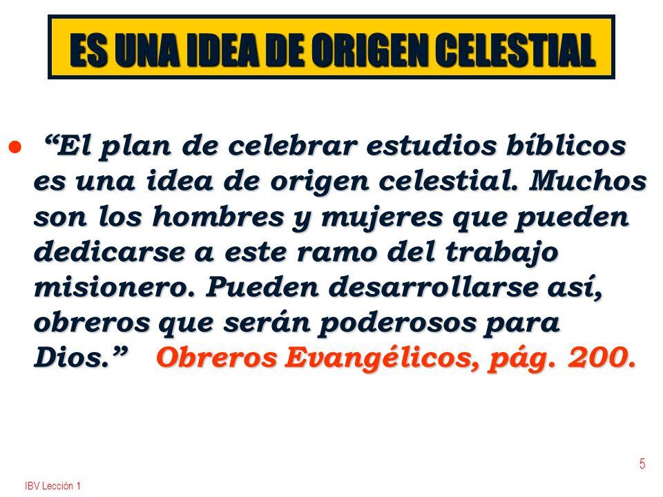 IBV Lección 1 5 ES UNA IDEA DE ORIGEN CELESTIAL l El plan de celebrar estudios bíblicos es una idea de origen celestial. Muchos son los hombres y muje