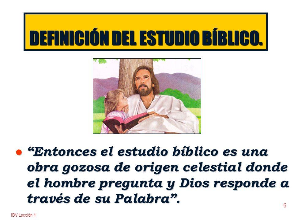 IBV Lección 1 6 DEFINICIÓN DEL ESTUDIO BÍBLICO. l Entonces el estudio bíblico es una obra gozosa de origen celestial donde el hombre pregunta y Dios r