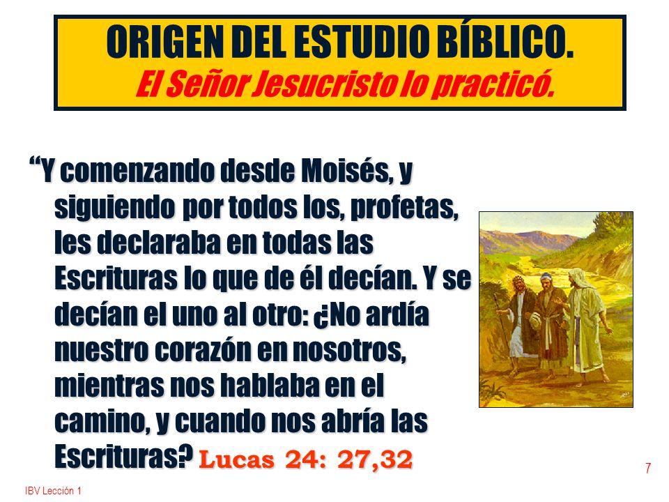IBV Lección 1 7 ORIGEN DEL ESTUDIO BÍBLICO. El Señor Jesucristo lo practicó. Y comenzando desde Moisés, y siguiendo por todos los, profetas, les decla
