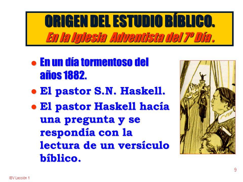 IBV Lección 1 9 ORIGEN DEL ESTUDIO BÍBLICO. En la Iglesia Adventista del 7º Día. l En un día tormentoso del años 1882. l El pastor S.N. Haskell. l El