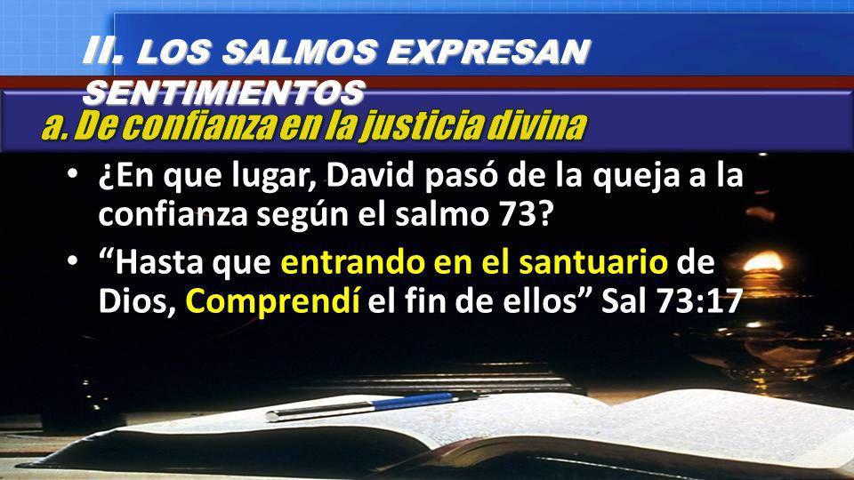 ¿En que lugar, David pasó de la queja a la confianza según el salmo 73? Hasta que entrando en el santuario de Dios, Comprendí el fin de ellos Sal 73:1