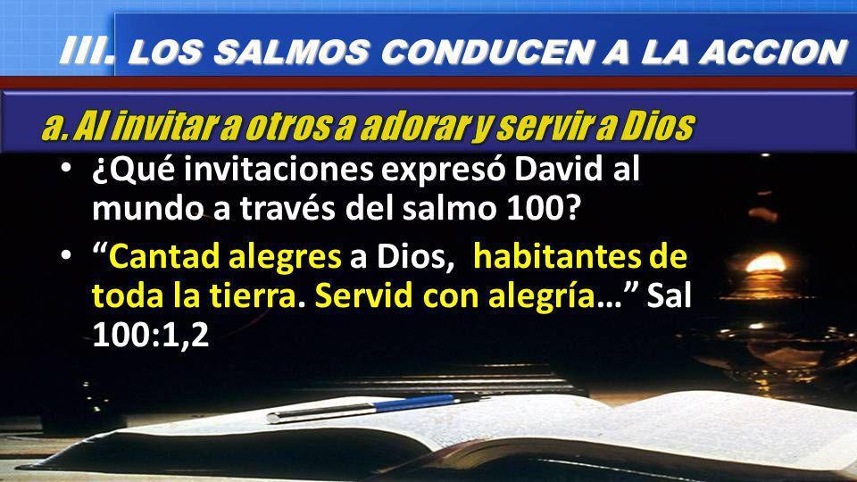 ¿Qué invitaciones expresó David al mundo a través del salmo 100? Cantad alegres a Dios, habitantes de toda la tierra. Servid con alegría… Sal 100:1,2
