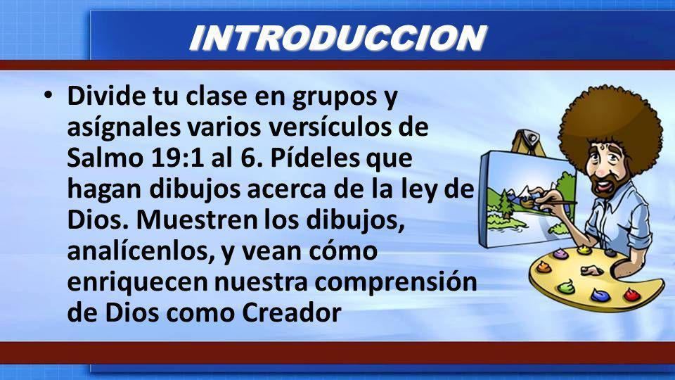 INTRODUCCION Divide tu clase en grupos y asígnales varios versículos de Salmo 19:1 al 6. Pídeles que hagan dibujos acerca de la ley de Dios. Muestren