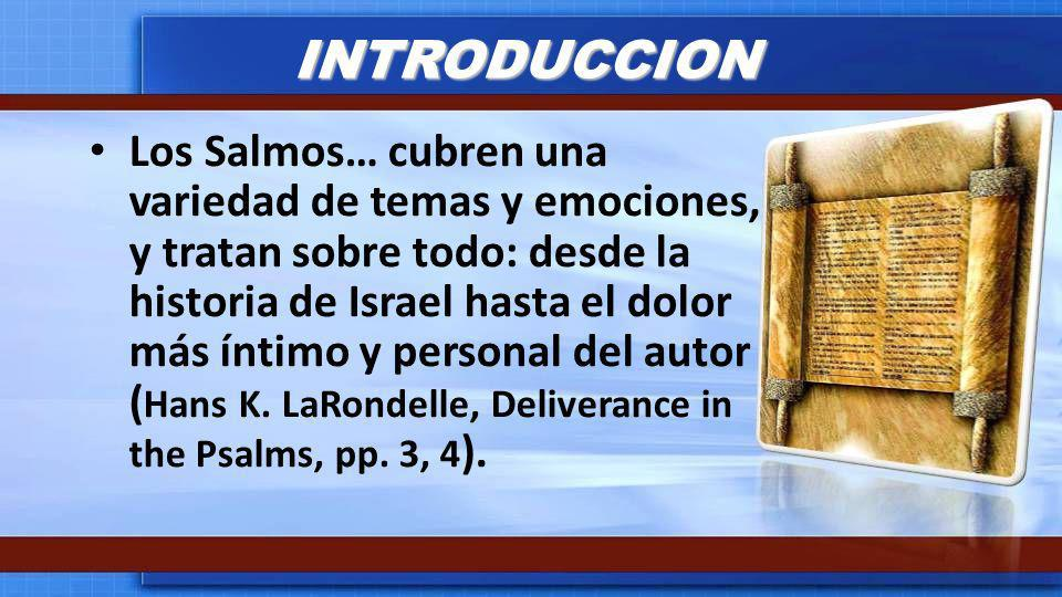 INTRODUCCION Los Salmos… cubren una variedad de temas y emociones, y tratan sobre todo: desde la historia de Israel hasta el dolor más íntimo y person