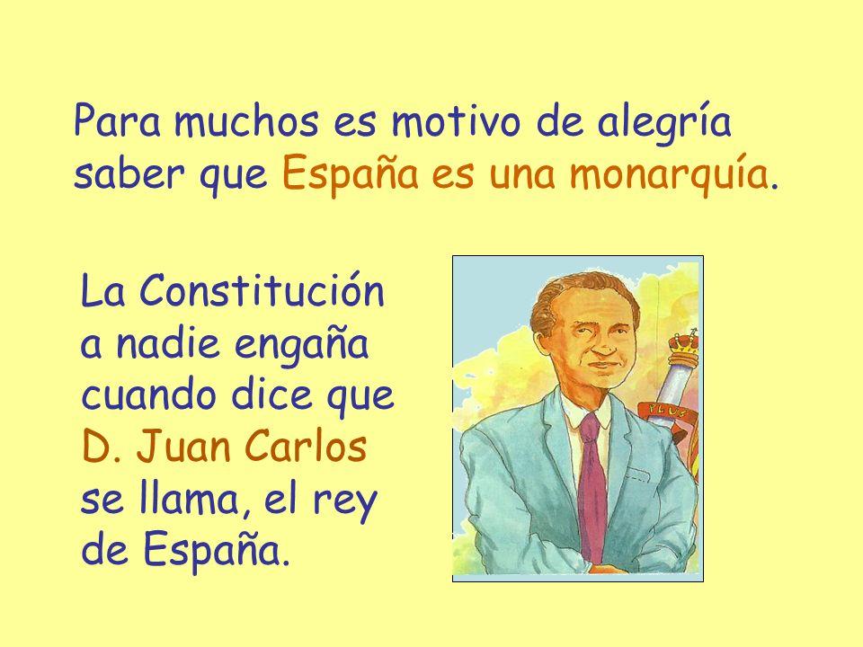 Para muchos es motivo de alegría saber que España es una monarquía. La Constitución a nadie engaña cuando dice que D. Juan Carlos se llama, el rey de