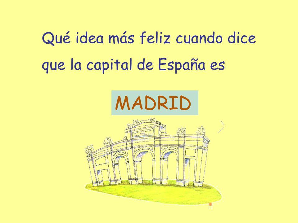 Qué idea más feliz cuando dice que la capital de España es MADRID