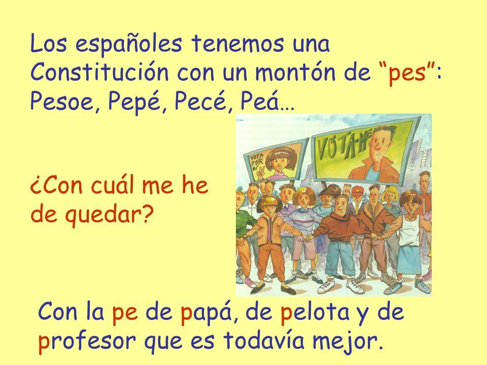 ¿Con cuál me he de quedar? Los españoles tenemos una Constitución con un montón de pes: Pesoe, Pepé, Pecé, Peá… Con la pe de papá, de pelota y de prof