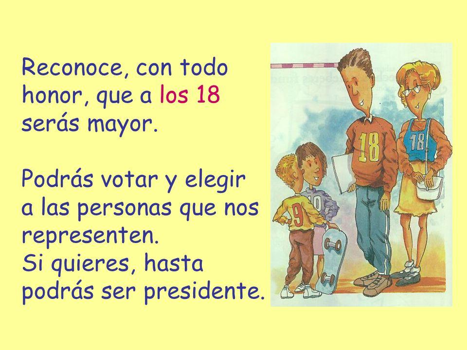 Reconoce, con todo honor, que a los 18 serás mayor. Podrás votar y elegir a las personas que nos representen. Si quieres, hasta podrás ser presidente.