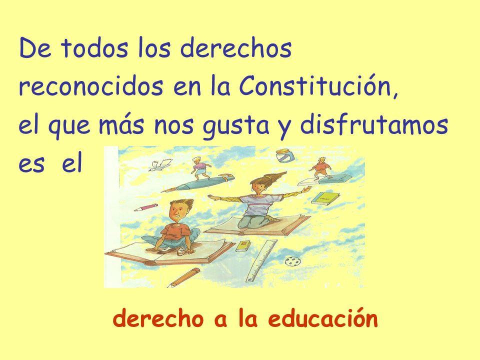 De todos los derechos reconocidos en la Constitución, el que más nos gusta y disfrutamos es el derecho a la educación