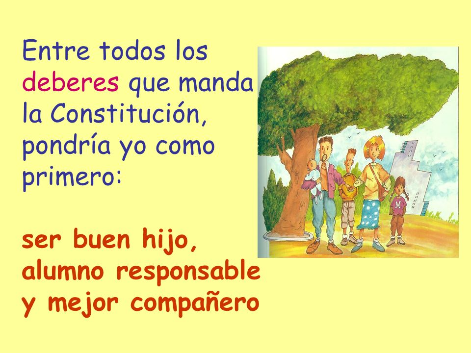 Entre todos los deberes que manda la Constitución, pondría yo como primero: ser buen hijo, alumno responsable y mejor compañero