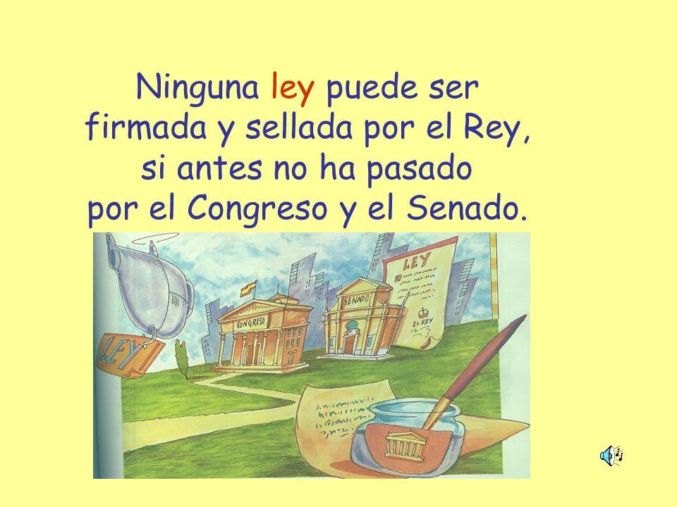 Ninguna ley puede ser firmada y sellada por el Rey, si antes no ha pasado por el Congreso y el Senado.