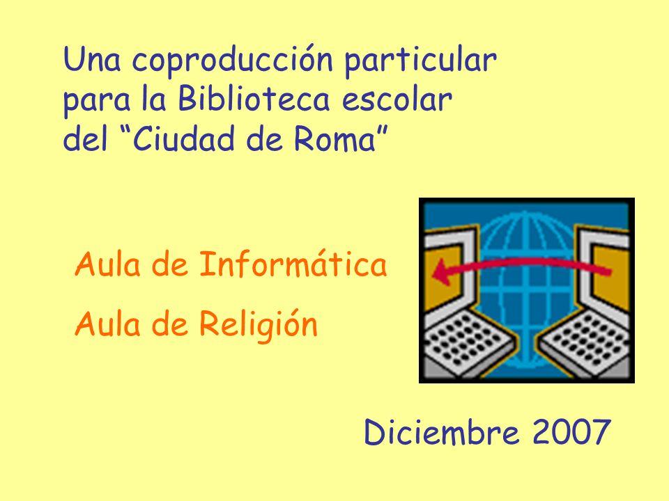 Una coproducción particular para la Biblioteca escolar del Ciudad de Roma Diciembre 2007 Aula de Informática Aula de Religión