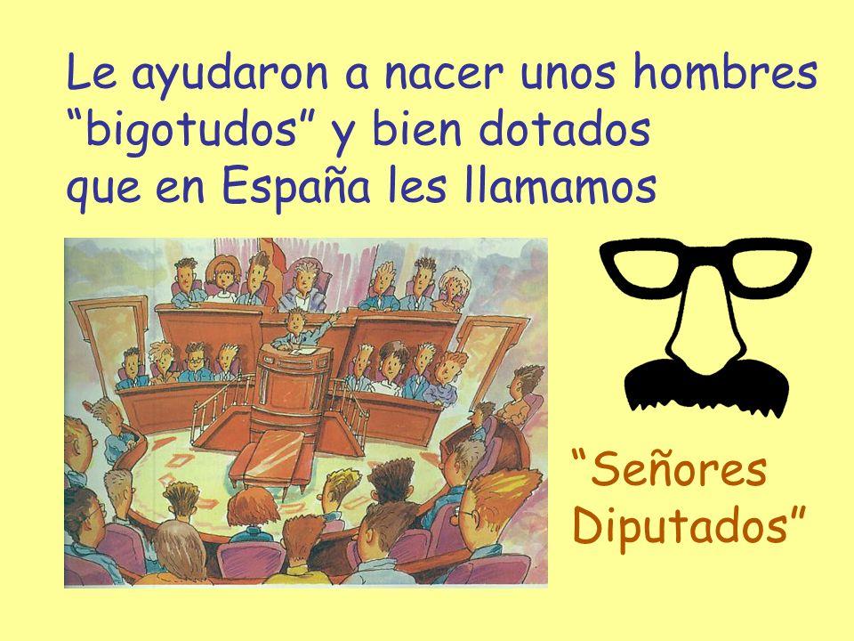 Le ayudaron a nacer unos hombres bigotudos y bien dotados que en España les llamamos Señores Diputados