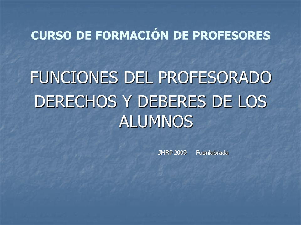 CURSO DE FORMACIÓN DE PROFESORES FUNCIONES DEL PROFESORADO DERECHOS Y DEBERES DE LOS ALUMNOS JMRP 2009 Fuenlabrada JMRP 2009 Fuenlabrada