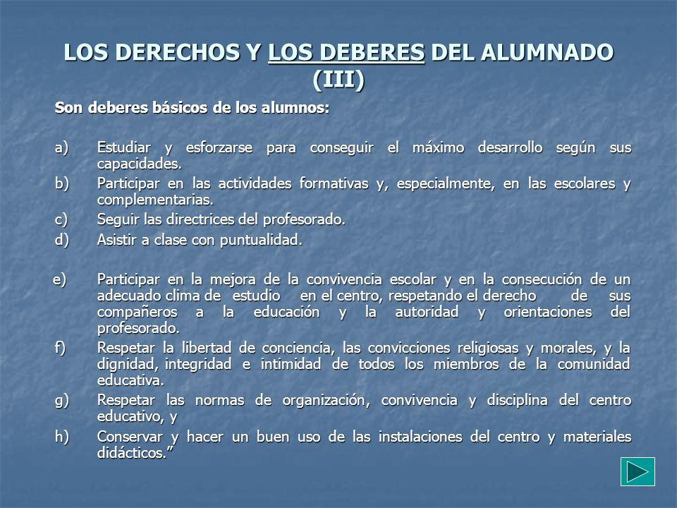 LOS DERECHOS Y LOS DEBERES DEL ALUMNADO (III) Son deberes básicos de los alumnos: a) Estudiar y esforzarse para conseguir el máximo desarrollo según s