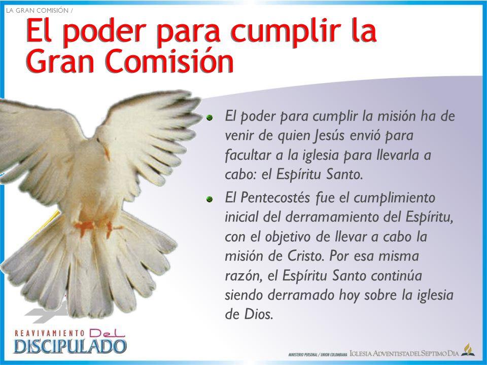 El poder para cumplir la Gran Comisión El poder para cumplir la misión ha de venir de quien Jesús envió para facultar a la iglesia para llevarla a cab