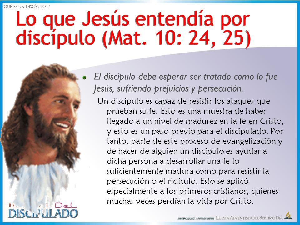 Lo que Jesús entendía por discípulo (Mat. 10: 24, 25) El discípulo debe esperar ser tratado como lo fue Jesús, sufriendo prejuicios y persecución. Un