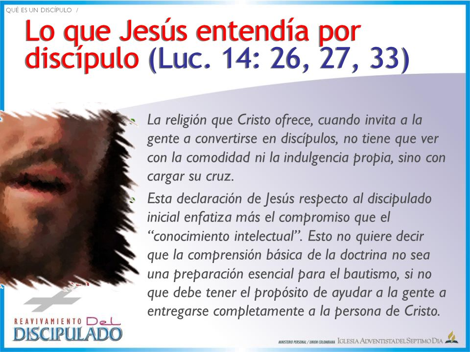 Lo que Jesús entendía por discípulo (Luc. 14: 26, 27, 33) La religión que Cristo ofrece, cuando invita a la gente a convertirse en discípulos, no tien