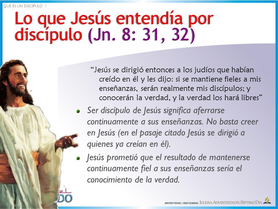 Lo que Jesús entendía por discípulo (Jn. 8: 31, 32) Lo que Jesús entendía por discípulo (Jn. 8: 31, 32) Jesús se dirigió entonces a los judíos que hab