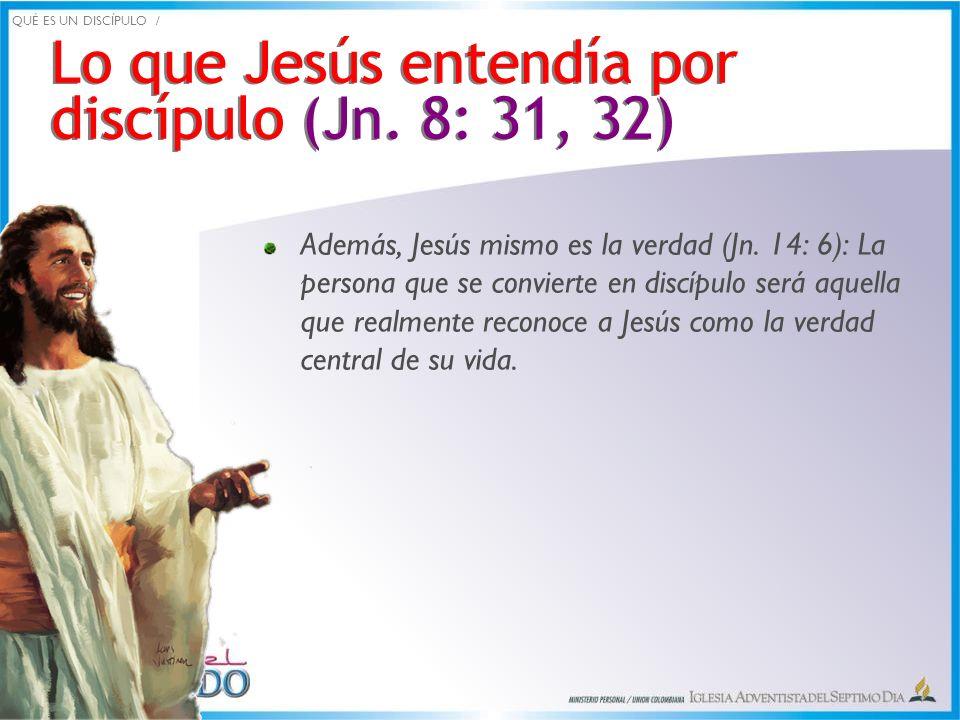 Lo que Jesús entendía por discípulo (Jn. 8: 31, 32) Además, Jesús mismo es la verdad (Jn. 14: 6): La persona que se convierte en discípulo será aquell
