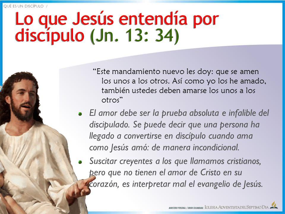 Lo que Jesús entendía por discípulo (Jn. 13: 34) Lo que Jesús entendía por discípulo (Jn. 13: 34) Este mandamiento nuevo les doy: que se amen los unos