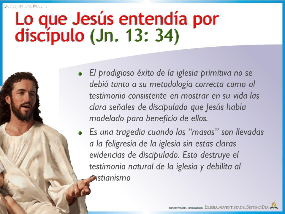 Lo que Jesús entendía por discípulo (Jn. 13: 34) El prodigioso éxito de la iglesia primitiva no se debió tanto a su metodología correcta como al testi