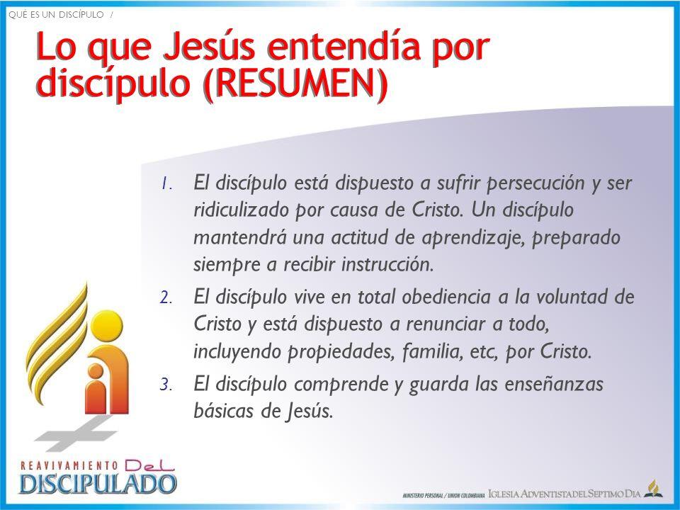 Lo que Jesús entendía por discípulo (RESUMEN) 1. El discípulo está dispuesto a sufrir persecución y ser ridiculizado por causa de Cristo. Un discípulo