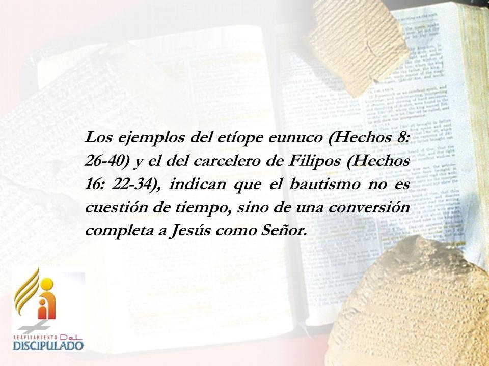 Los ejemplos del etíope eunuco (Hechos 8: 26-40) y el del carcelero de Filipos (Hechos 16: 22-34), indican que el bautismo no es cuestión de tiempo, s