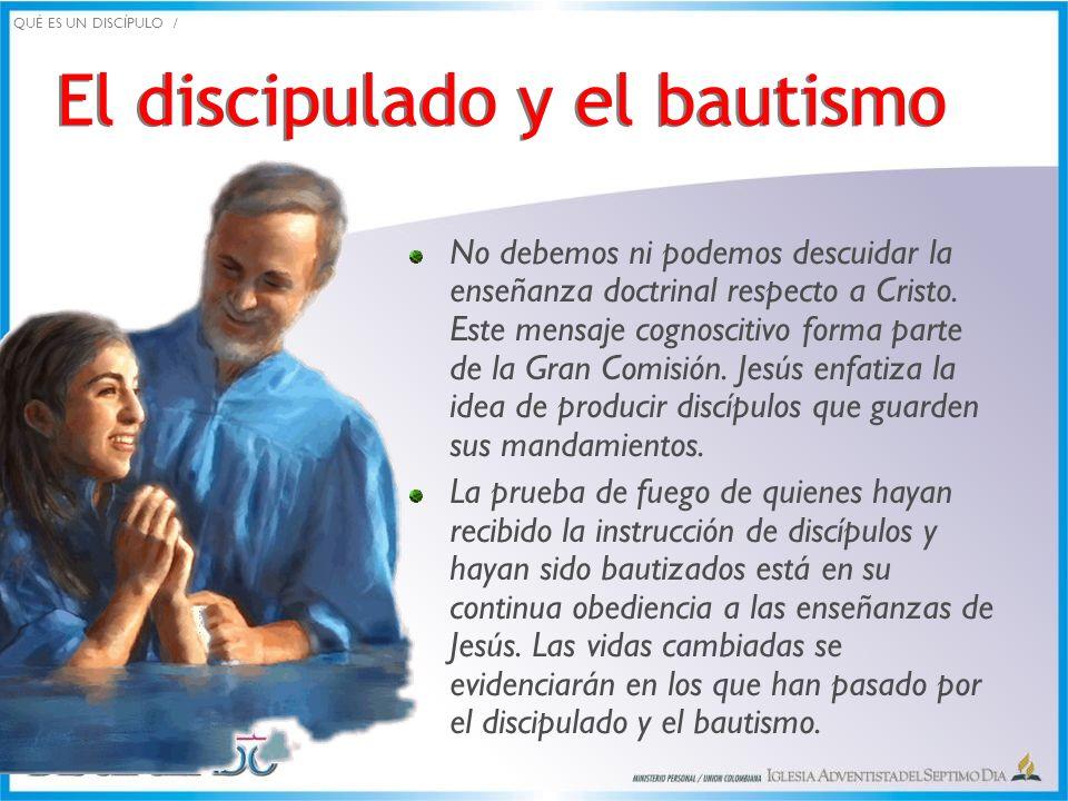 El discipulado y el bautismo No debemos ni podemos descuidar la enseñanza doctrinal respecto a Cristo. Este mensaje cognoscitivo forma parte de la Gra
