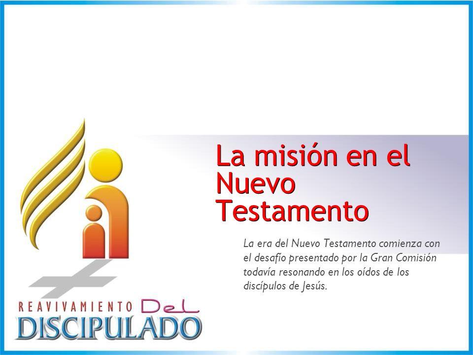 La misión en el Nuevo Testamento La misión en el Nuevo Testamento La era del Nuevo Testamento comienza con el desafío presentado por la Gran Comisión