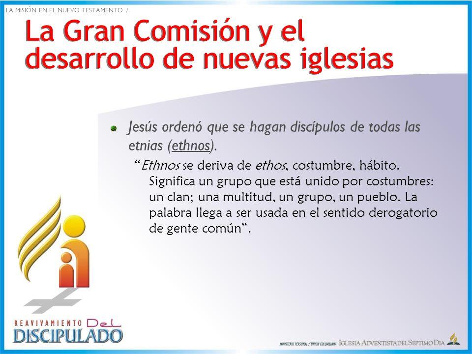 La Gran Comisión y el desarrollo de nuevas iglesias Jesús ordenó que se hagan discípulos de todas las etnias (ethnos). Ethnos se deriva de ethos, cost